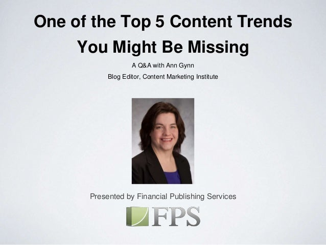 Presented by Financial Publishing Services One of the Top 5 Content Trends You Might Be Missing A Q&A with Ann Gynn Blog E...