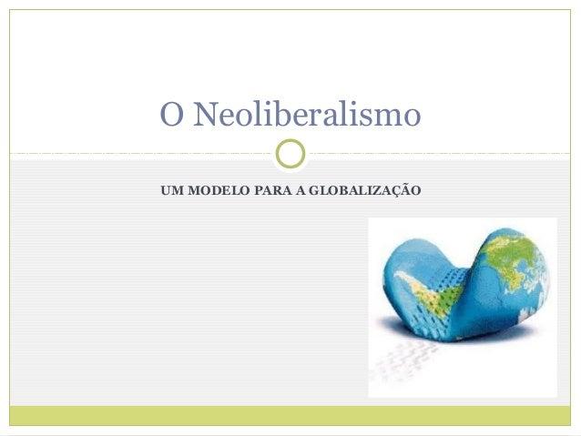 O NeoliberalismoUM MODELO PARA A GLOBALIZAÇÃO