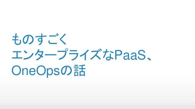 ものすごく エンタープライズなPaaS、 OneOpsの話