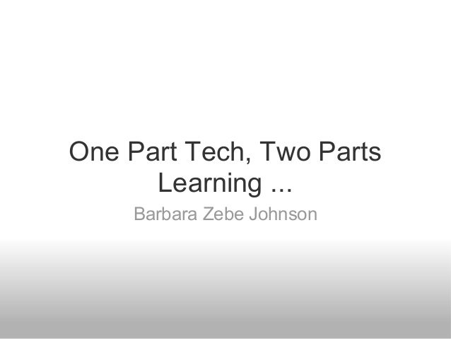 One Part Tech, Two Parts Learning ... Barbara Zebe Johnson