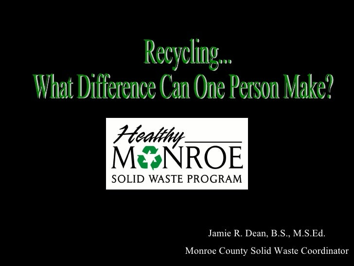 Recycling... What Difference Can One Person Make? Jamie R. Dean, B.S., M.S.Ed. Monroe County Solid Waste Coordinator