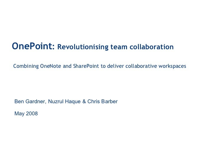 OnePoint :  Revolutionising team collaboration Combining OneNote and SharePoint to deliver collaborative workspaces Ben Ga...