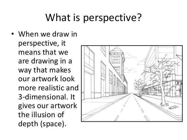 What is perspective?• When we draw inperspective, itmeans that weare drawing in away that makesour artwork lookmore realis...