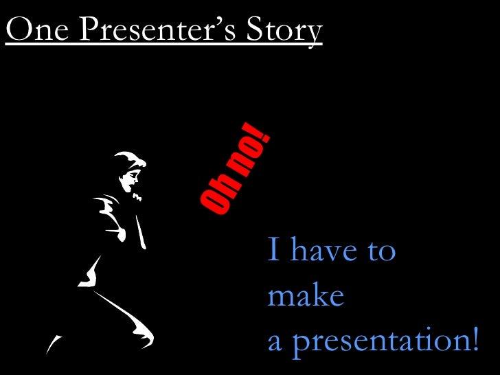 Oh no! I have to  make a presentation! One Presenter's Story