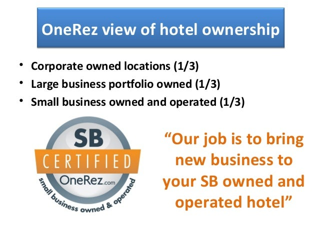 OneRez view of hotel ownership • Corporate owned locations (1/3) • Large business portfolio owned (1/3) • Small business o...