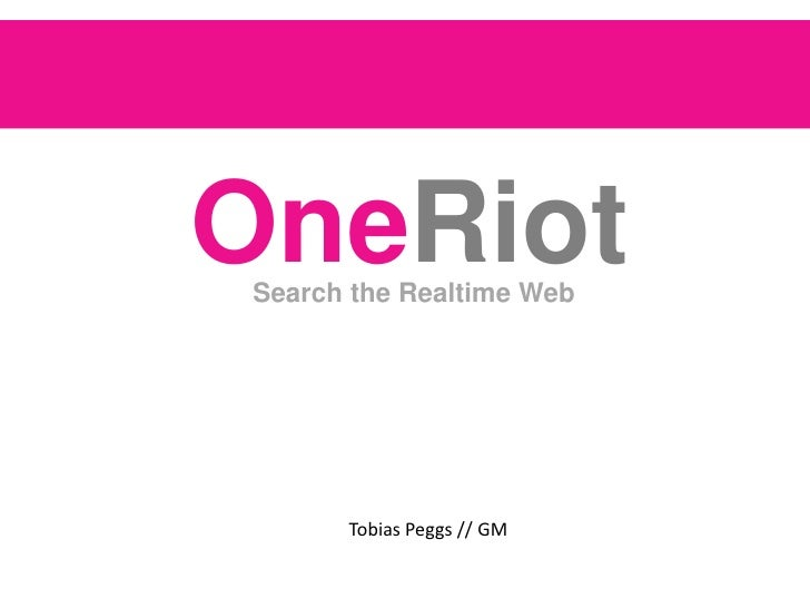 OneRiot<br />      Search the Realtime Web <br />                                  Tobias Peggs // GM<br />