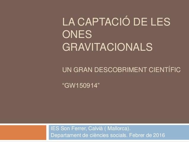"""LA CAPTACIÓ DE LES ONES GRAVITACIONALS UN GRAN DESCOBRIMENT CIENTÍFIC """"GW150914"""" IES Son Ferrer, Calvià ( Mallorca). Depar..."""