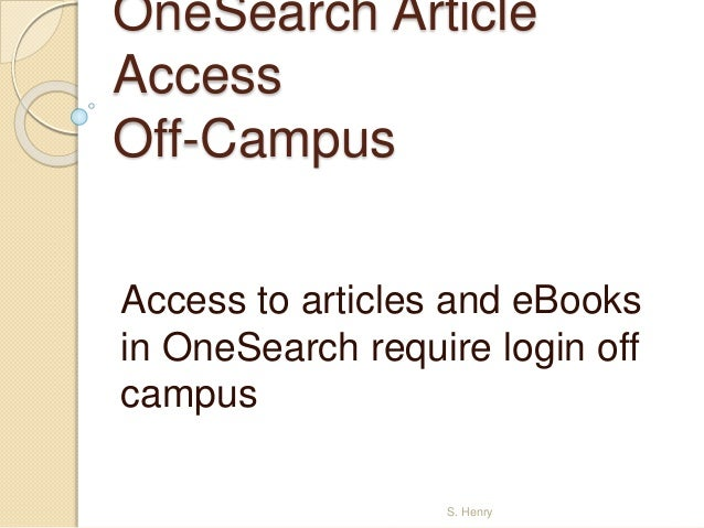 OneSearch Article  Access  Off-Campus  Access to articles and eBooks  in OneSearch require login off  campus  S. Henry