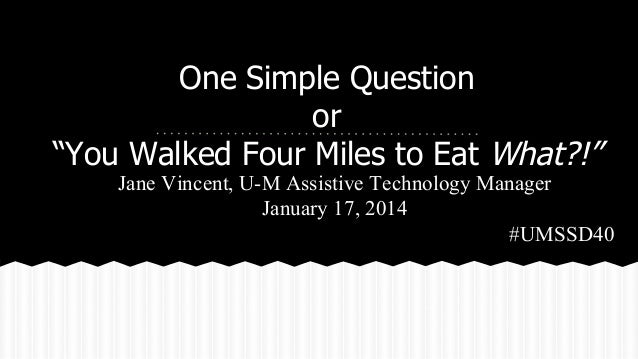 "One Simple Question or ""You Walked Four Miles to Eat What?!""  Jane Vincent, U-M Assistive Technology Manager January 17, 2..."