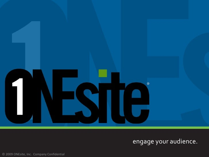 engage your audience.                     © 2008 © 2009 ONEsite, Inc. Company Confidential
