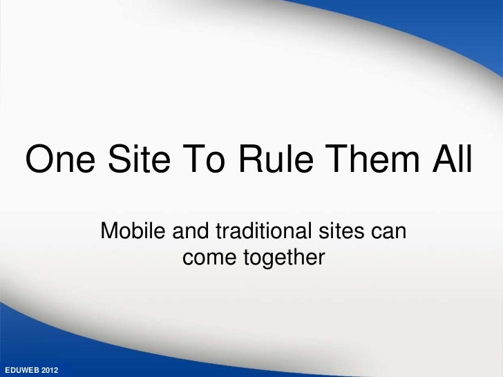 One Site To Rule Them All              Mobile and traditional sites can                      come togetherEDUWEB 2012