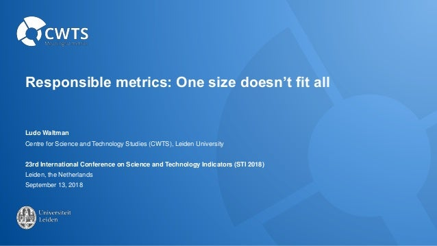 Responsible metrics: One size doesn't fit all Ludo Waltman Centre for Science and Technology Studies (CWTS), Leiden Univer...