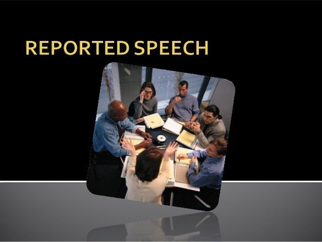 We can report people's words: • Direct speech • Indirect Speech