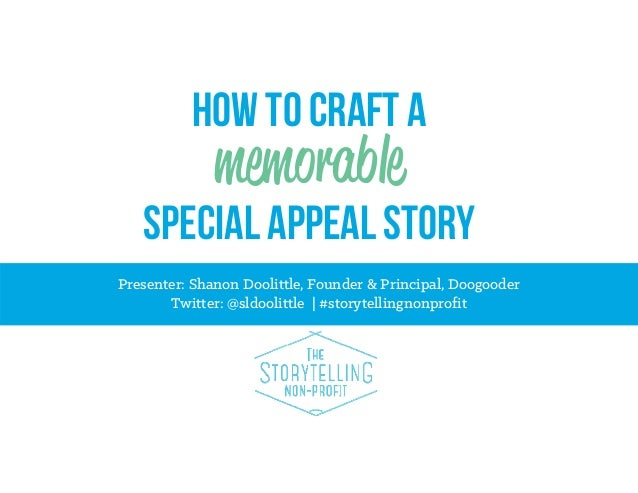 How to craft a  memorable Special appeal story Presenter: Shanon Doolittle, Founder & Principal, Doogooder Twitter: @sldoo...