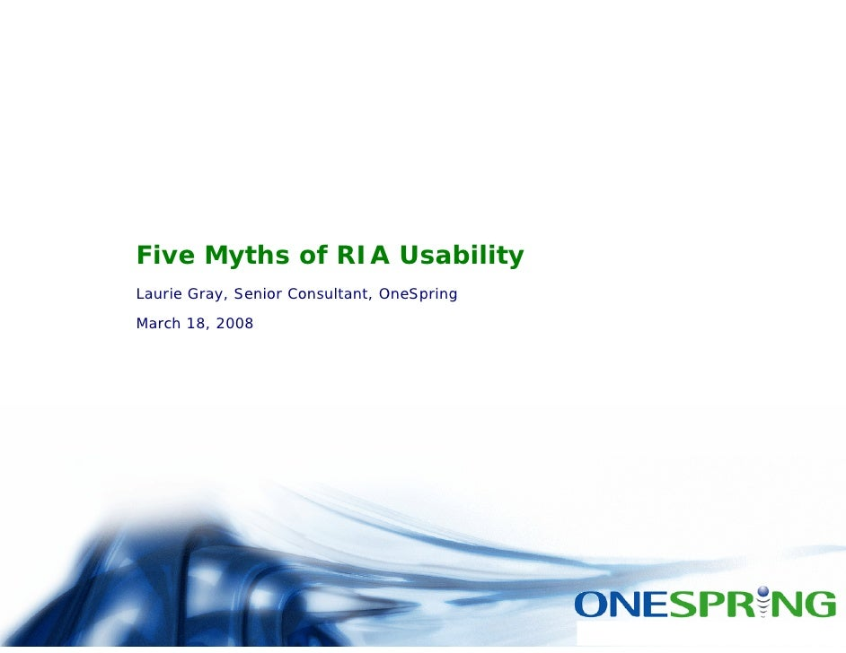Five Myths of RIA Usability Laurie Gray, Senior Consultant, OneSpring March 18, 2008