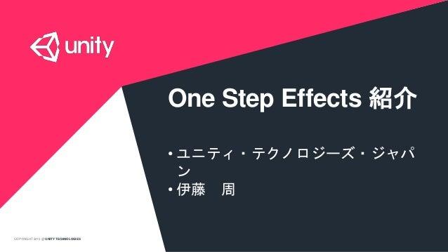 COPYRIGHT 2015 @ UNITY TECHNOLOGIES One Step Effects 紹介 • ユニティ・テクノロジーズ・ジャパ ン • 伊藤 周