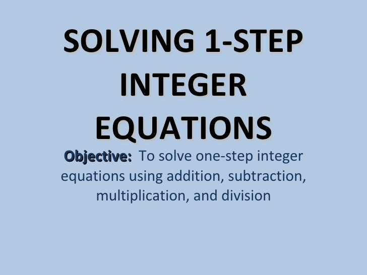 SOLVING 1-STEP INTEGER EQUATIONS Objective:  To solve one-step integer equations using addition, subtraction, multiplicati...