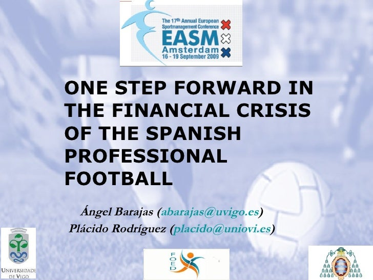 ONE STEP FORWARD IN THE FINANCIAL CRISIS OF THE SPANISH PROFESSIONAL FOOTBALL   Ángel Barajas ( [email_address] )  Plácido...