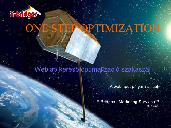 ONE STEP OPTIMIZATION A weblapot pályára állítjuk E-Bridges eMarketing Services™ 2003-2009 Weblap kereső optimalizáció sza...