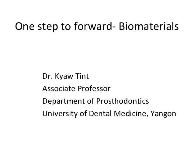 One step to forward- Biomaterials Dr. Kyaw Tint Associate Professor Department of Prosthodontics University of Dental Medi...