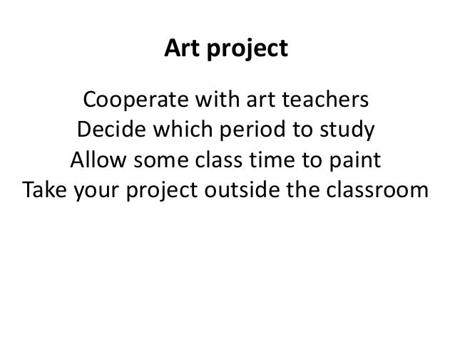 Art project Cooperate with art teachers Decide which period to study Allow some class time to paint Take your project outs...