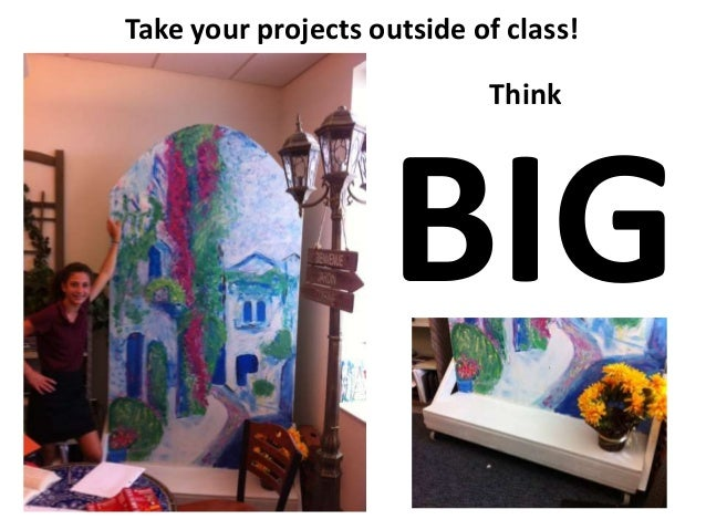 Take your projects outside of class! Think BIG