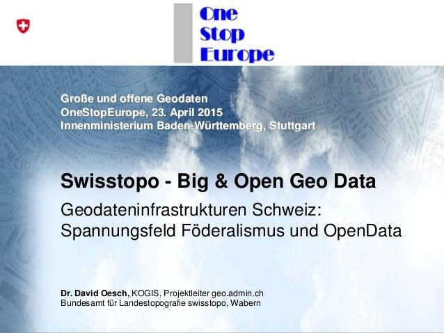 Große und offene Geodaten OneStopEurope, 23. April 2015 Innenministerium Baden-Württemberg, Stuttgart Swisstopo - Big & Op...