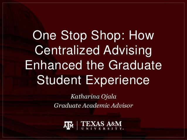 One Stop Shop: How Centralized Advising Enhanced the Graduate Student Experience Katharina Ojala Graduate Academic Advisor