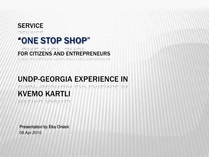 "Service""One Stop Shop"" for citizens and entrepreneursundp-Georgia Experience in Kvemo kartli<br />Presentation by Eka Onia..."