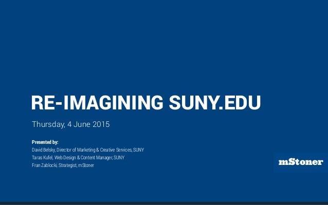 mStoner RE-IMAGINING SUNY.EDU Thursday, 4 June 2015 Presented by: David Belsky, Director of Marketing & Creative Services,...