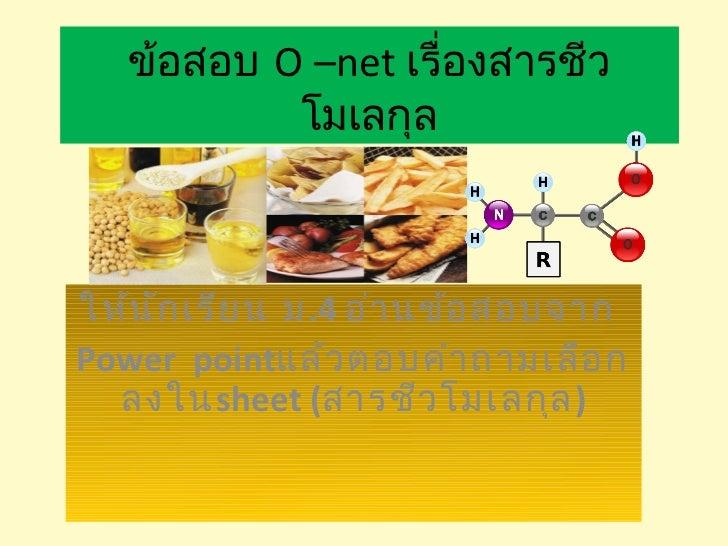ข้อสอบ O –net เรื่องสารชีว           โมเลกุลให้น ัก เรีย น ม.4 อ่า นข้อ สอบจากPower pointแล้ว ตอบคำา ถามเลือ ก  ลงในsheet ...