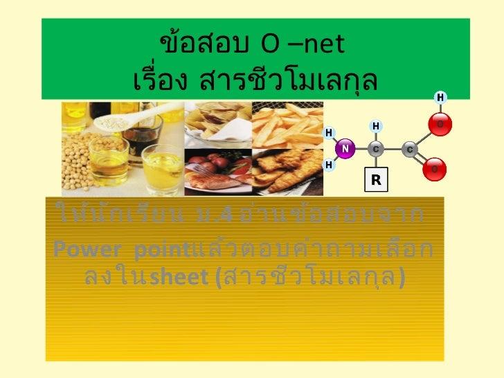 ข้อสอบ O –net       เรื่อง สารชีวโมเลกุลให้น ัก เรีย น ม.4 อ่า นข้อ สอบจากPower pointแล้ว ตอบคำา ถามเลือ ก  ลงในsheet (สาร...