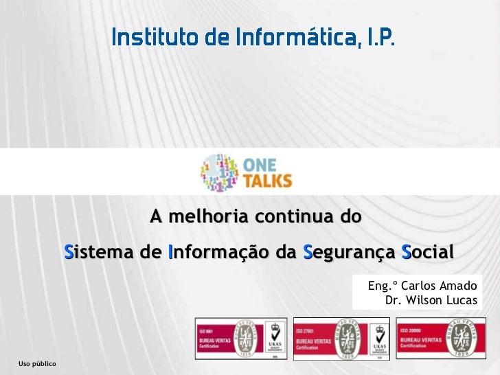 Uso público A melhoria continua do  S istema de  I nformação da  S egurança  S ocial Eng.º Carlos Amado Dr. Wilson Lucas