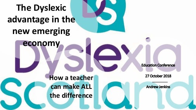 Education Conference 27 October 2018 Andrew Jenkins The Dyslexic advantage in the new emerging economy How a teacher can m...