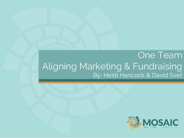 One Team Aligning Marketing & Fundraising By: Heidi Hancock & David Svet
