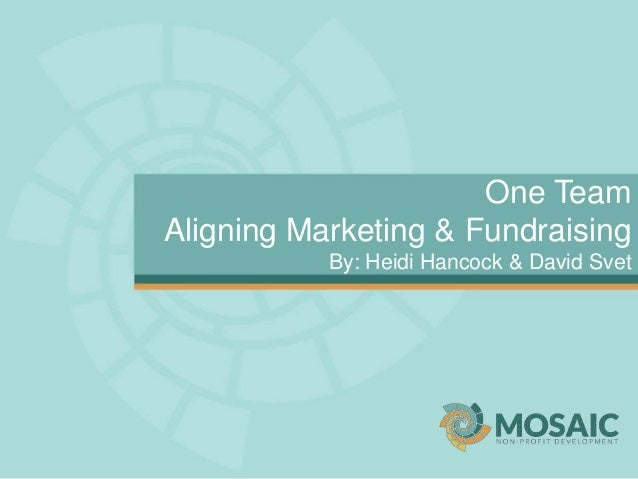 One Team Aligning Marketing & Fundraising By: Heidi Hancock & David Svet