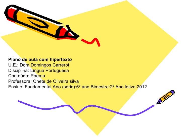 Plano de aula com hipertextoU.E.: Dom Domingos CarrerotDisciplina: Língua PortuguesaConteúdo: PoemaProfessora: Onete de Ol...