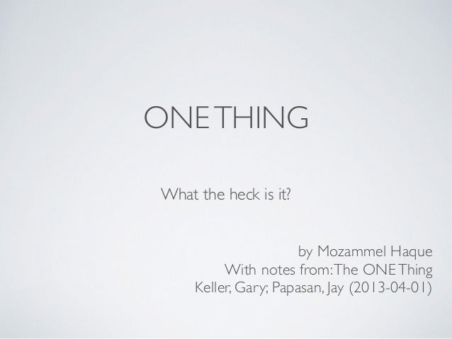 ONETHING What the heck is it? by Mozammel Haque  With notes from:The ONEThing   Keller, Gary; Papasan, Jay (2013-04-01)