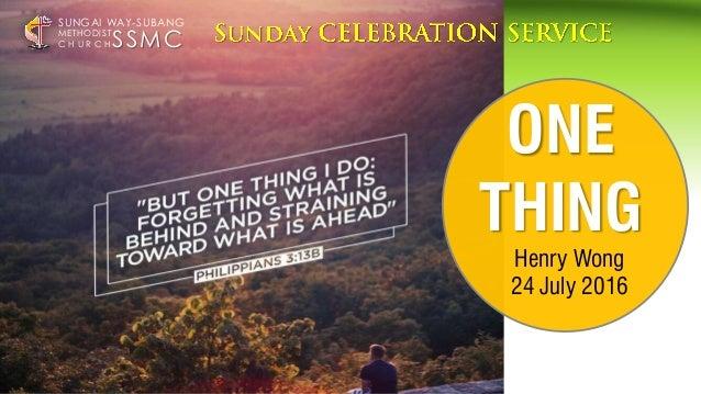 ONE THING Henry Wong 24 July 2016 SSMC SUNGAI WAY-SUBANG METHODIST C H U R C H