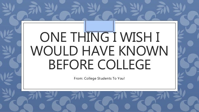 ONE THING I WISH I WOULD HAVE KNOWN BEFORE COLLEGE From: College Students To You!