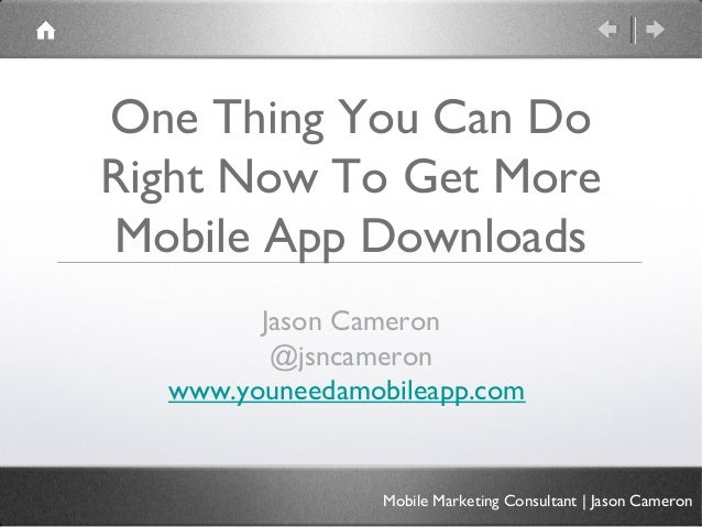 One Thing You Can DoRight Now To Get MoreMobile App Downloads        Jason Cameron         @jsncameron  www.youneedamobile...