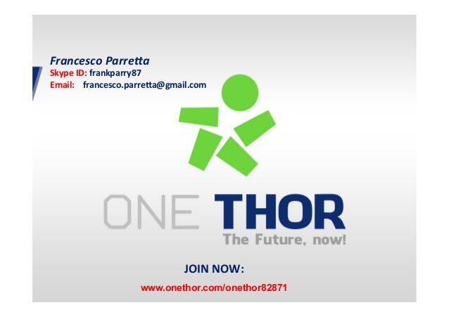 JOIN	   NOW:	    	    www.onethor.com/onethor82871	    Francesco	   Parre+a	    Skype	   ID:	   frankparry87	    Email:	  ...