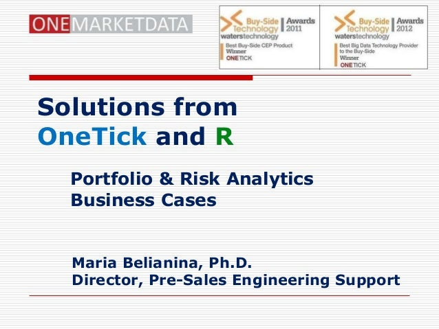 Solutions fromOneTick and R  Portfolio & Risk Analytics  Business Cases  Maria Belianina, Ph.D.  Director, Pre-Sales Engin...