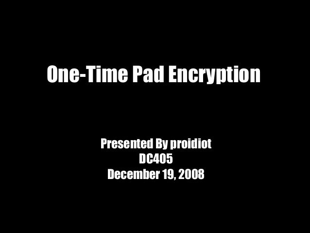 One-Time Pad Encryption     Presented By proidiot            DC405      December 19, 2008