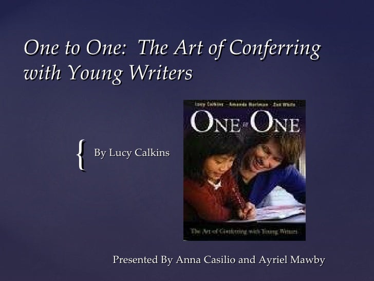 One to One:  The Art of Conferring with Young Writers Presented By Anna Casilio and Ayriel Mawby By Lucy Calkins