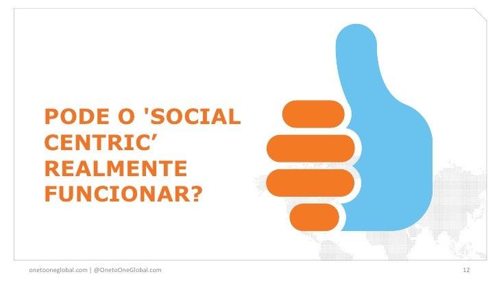 PODE O SOCIAL    CENTRIC'    REALMENTE    FUNCIONAR?onetooneglobal.com   @OnetoOneGlobal.com   12