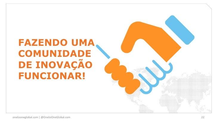 FAZENDO UMA   COMUNIDADE   DE INOVAÇÃO   FUNCIONAR!onetooneglobal.com   @OnetoOneGlobal.com   22
