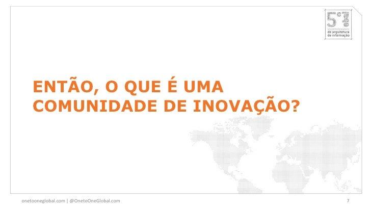 ENTÃO, O QUE É UMA    COMUNIDADE DE INOVAÇÃO?onetooneglobal.com   @OnetoOneGlobal.com   7