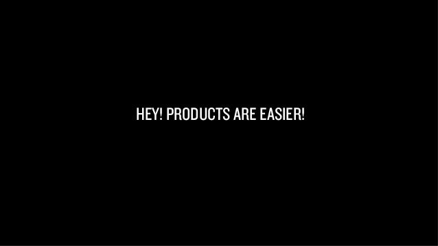 HEY! PRODUCTS ARE EASIER!