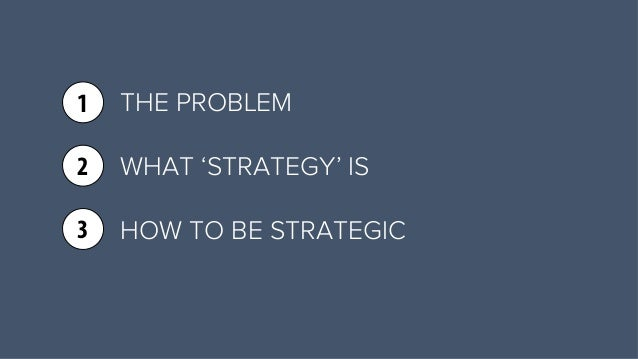 THE PROBLEM  WHAT 'STRATEGY' IS  HOW TO BE STRATEGIC  1  2  3